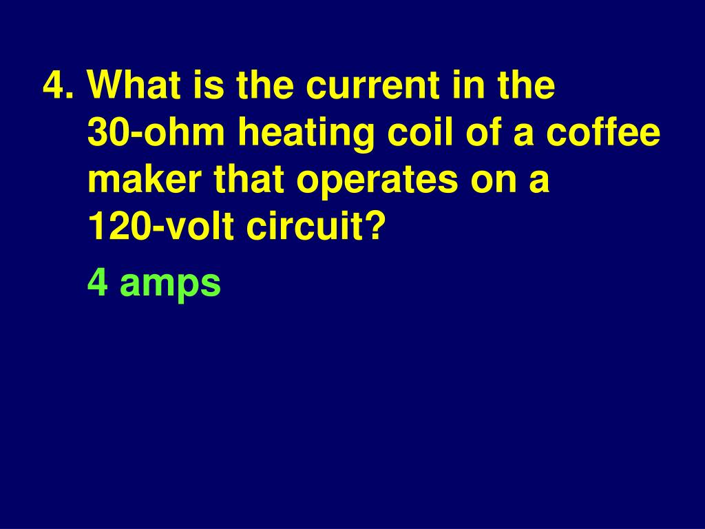 4. What is the current in the 30‑ohm heating coil of a coffee maker that operates on a 120‑volt circuit?