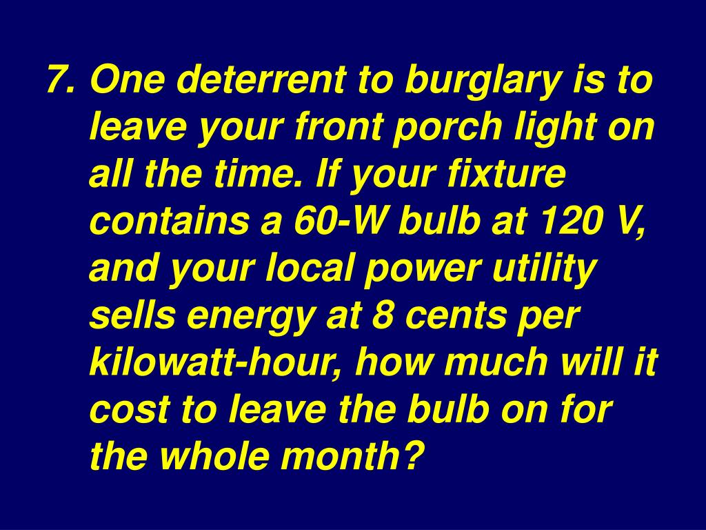 7.One deterrent to burglary is to leave your front porch light on all the time. If your fixture contains a 60‑W bulb at 120 V, and your local power utility sells energy at 8 cents per kilowatt‑hour, how much will it cost to leave the bulb on for the whole month?