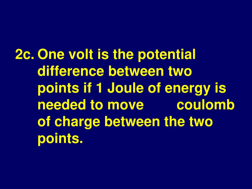 2c.One volt is the potential difference between two points if 1 Joule of energy is needed to move