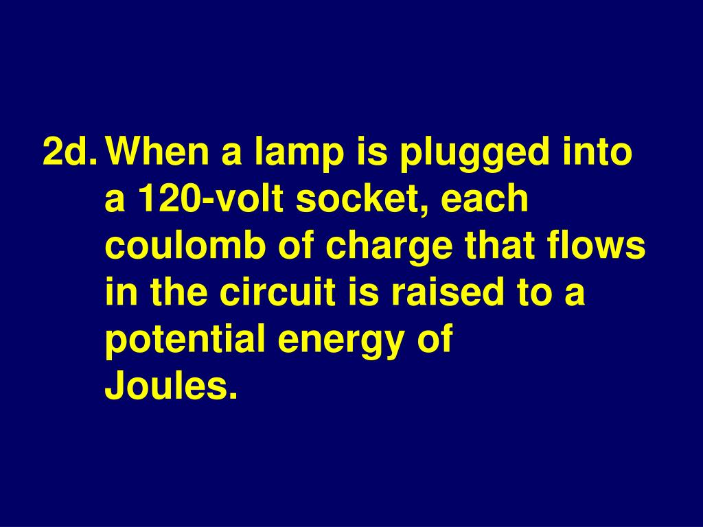 2d.When a lamp is plugged into a 120-volt socket, each coulomb of charge that flows in the circuit is raised to a potential energy of