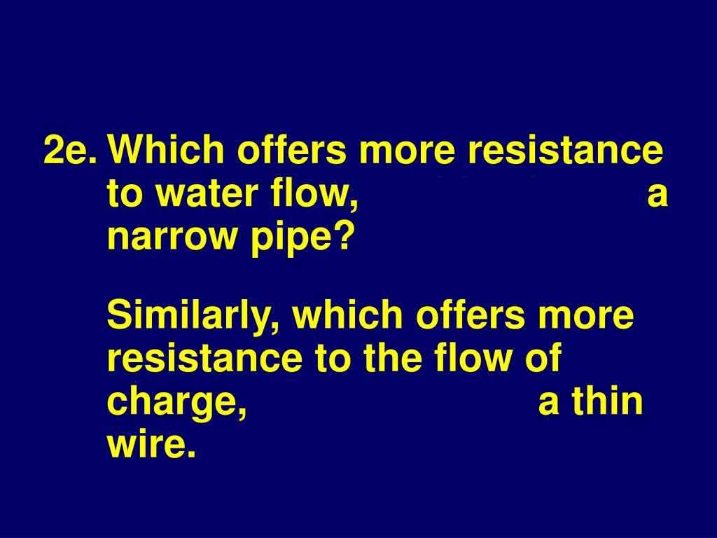 2e.Which offers more resistance to water flow, a wide pipe or a narrow pipe?