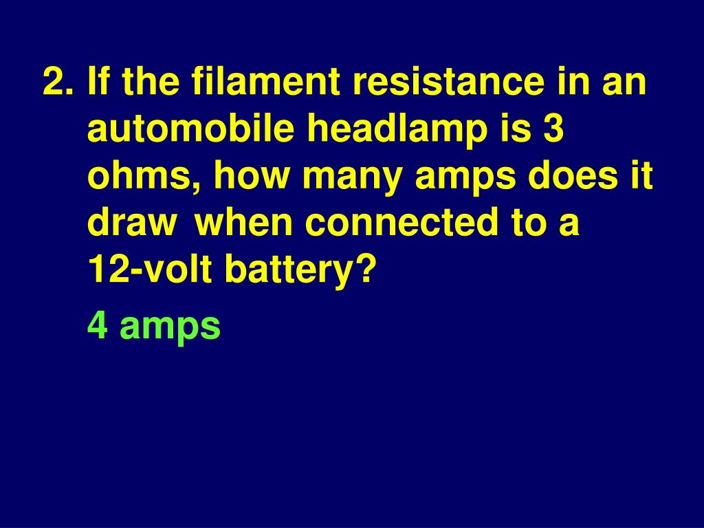 2.If the filament resistance in an automobile headlamp is 3 ohms, how many amps does it draw when connected to a 12‑volt battery?