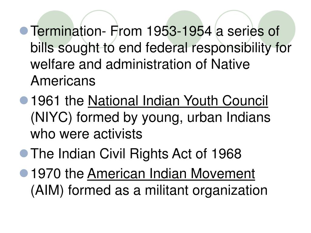 Termination- From 1953-1954 a series of bills sought to end federal responsibility for welfare and administration of Native Americans