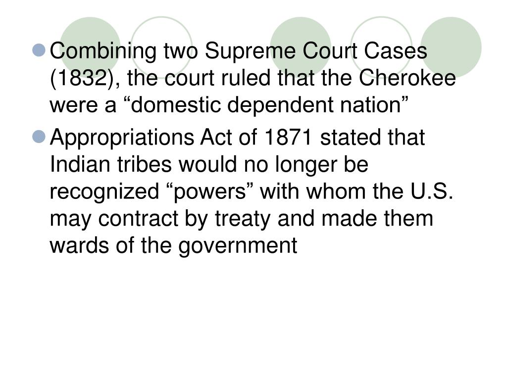 "Combining two Supreme Court Cases (1832), the court ruled that the Cherokee were a ""domestic dependent nation"""