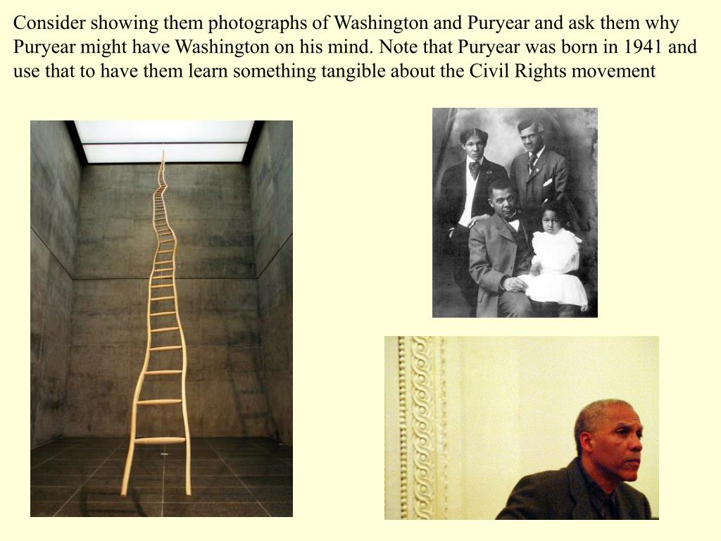 Consider showing them photographs of Washington and Puryear and ask them why Puryear might have Washington on his mind. Note that Puryear was born in 1941 and use that to have them learn something tangible about the Civil Rights movement
