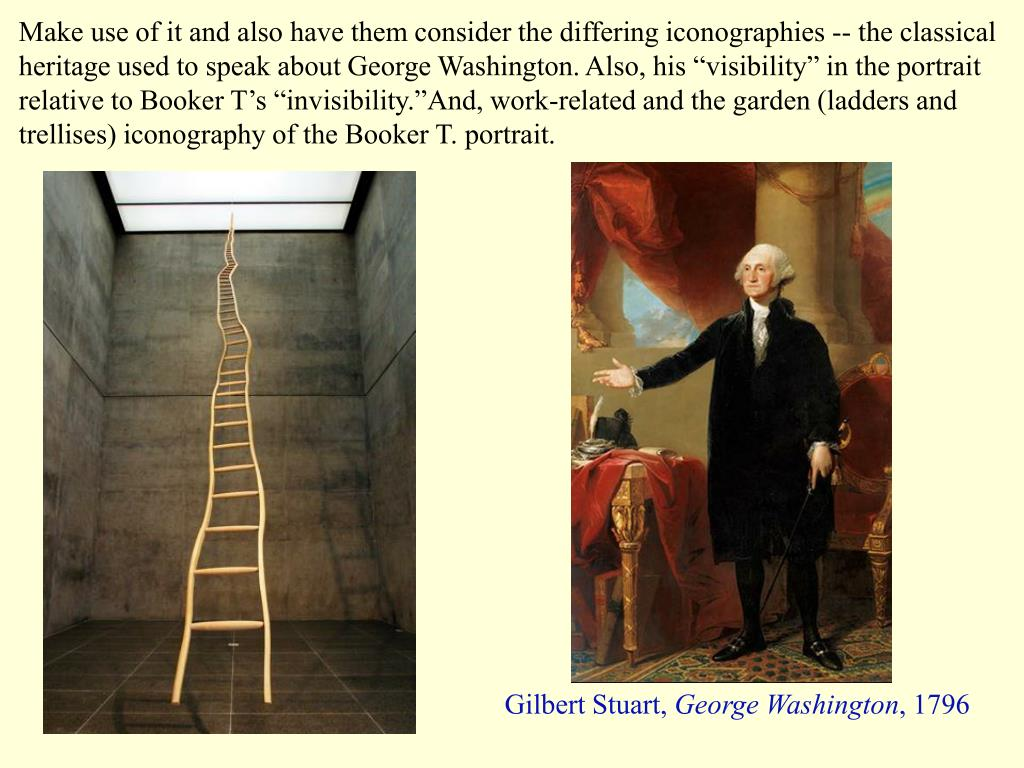 "Make use of it and also have them consider the differing iconographies -- the classical heritage used to speak about George Washington. Also, his ""visibility"" in the portrait relative to Booker T's ""invisibility.""And, work-related and the garden (ladders and trellises) iconography of the Booker T. portrait."