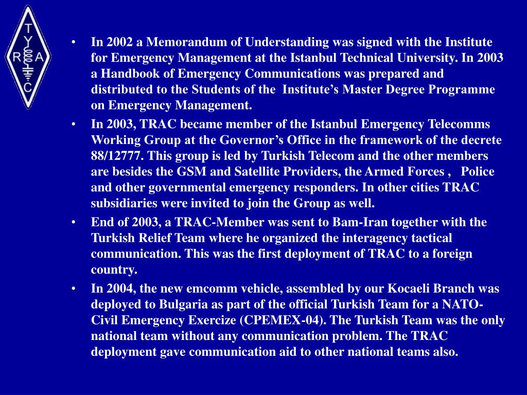 In 2002 a Memorandum of Understanding was signed with the Institute for Emergency Management at the Istanbul Technical University. In 2003 a Handbook of Emergency Communications was prepared and distributed to the Students of the  Institute's Master Degree Programme on Emergency Management.
