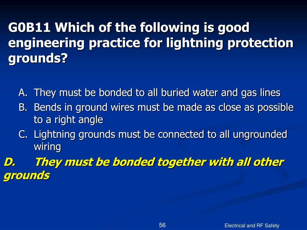 G0B11 Which of the following is good engineering practice for lightning protection grounds?