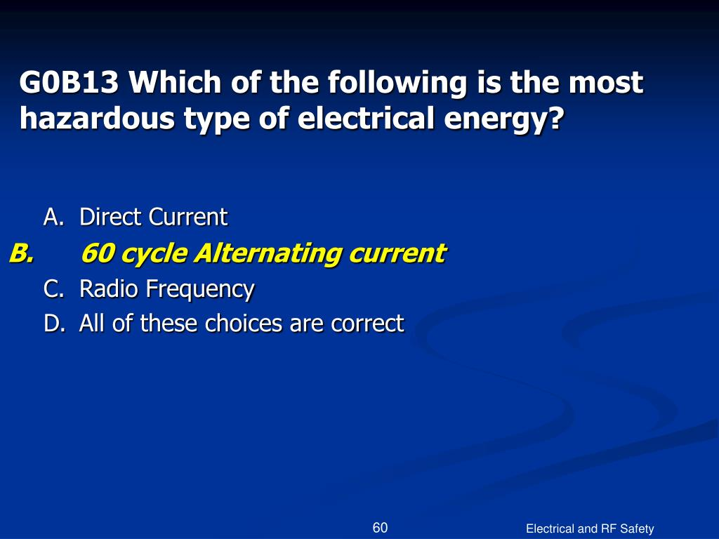 G0B13 Which of the following is the most hazardous type of electrical energy?