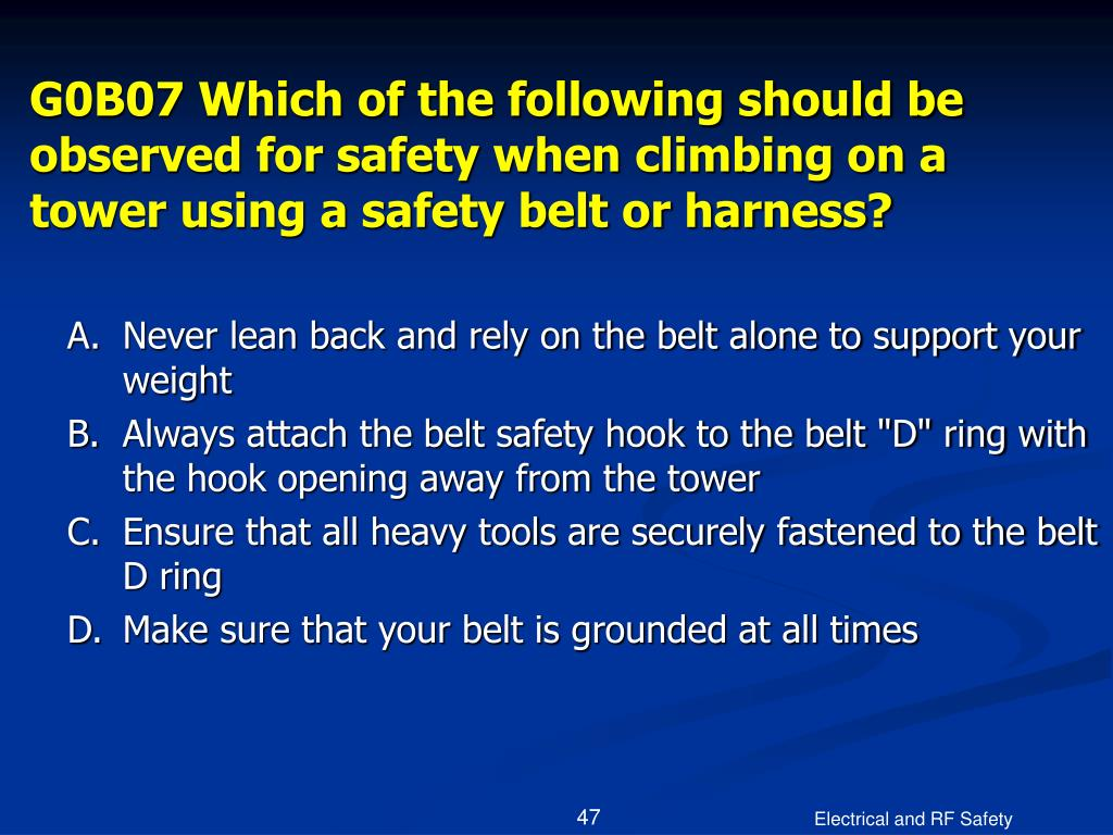 G0B07 Which of the following should be observed for safety when climbing on a tower using a safety belt or harness?