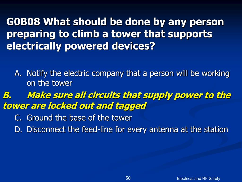 G0B08 What should be done by any person preparing to climb a tower that supports electrically powered devices?