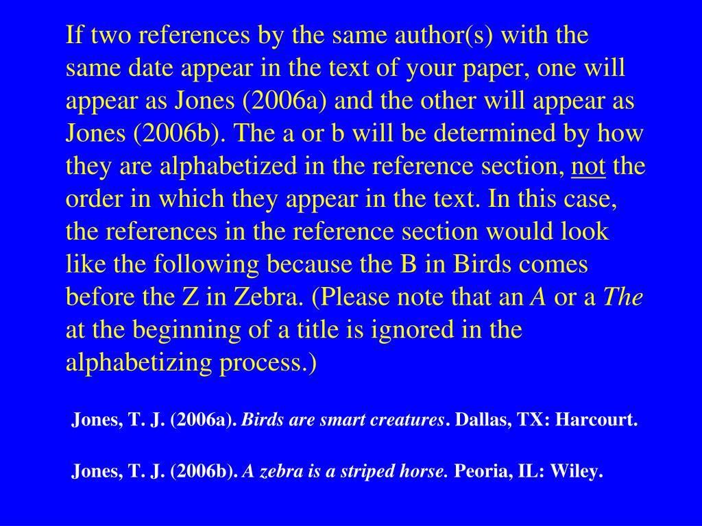 If two references by the same author(s) with the same date appear in the text of your paper, one will appear as Jones (2006a) and the other will appear as Jones (2006b). The a or b will be determined by how they are alphabetized in the reference section,