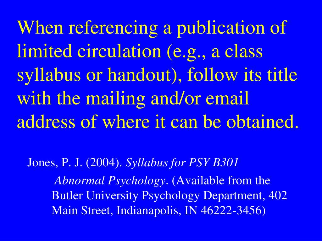 When referencing a publication of limited circulation (e.g., a class syllabus or handout), follow its title with the mailing and/or email address of where it can be obtained.