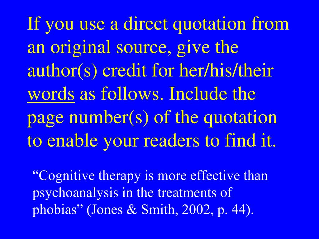 If you use a direct quotation from an original source, give the author(s) credit for her/his/their