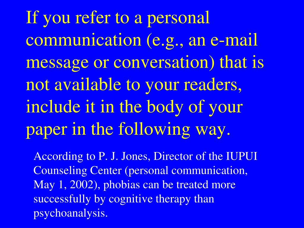 If you refer to a personal communication (e.g., an e-mail message or conversation) that is not available to your readers, include it in the body of your paper in the following way.