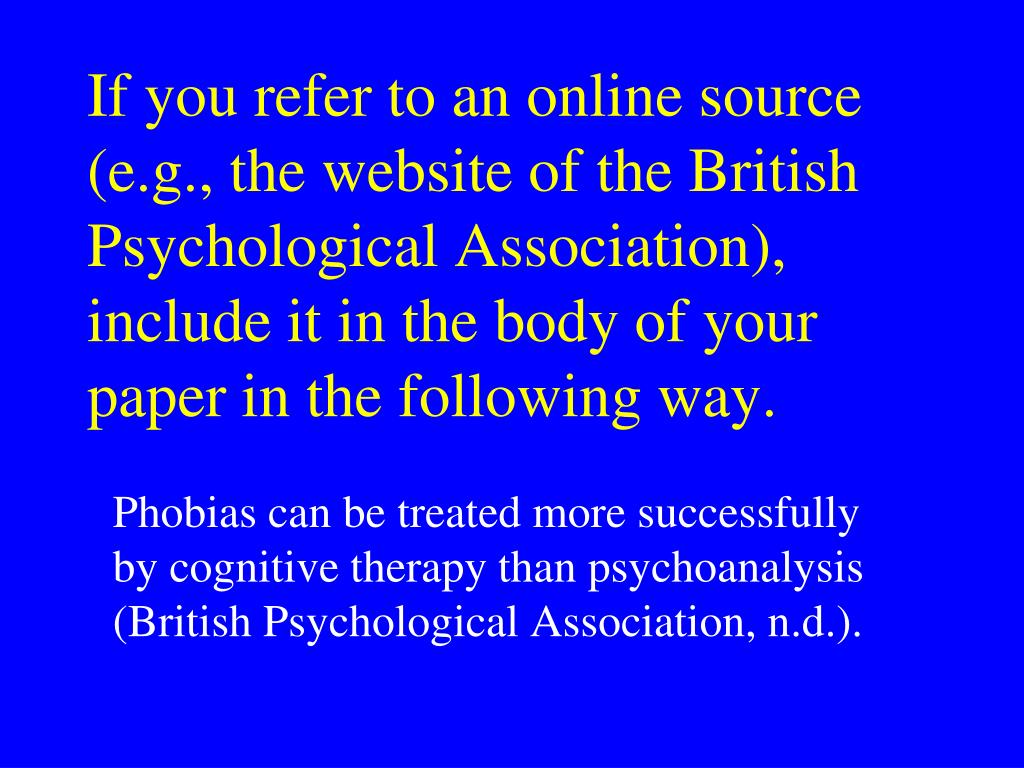 If you refer to an online source (e.g., the website of the British Psychological Association), include it in the body of your paper in the following way.