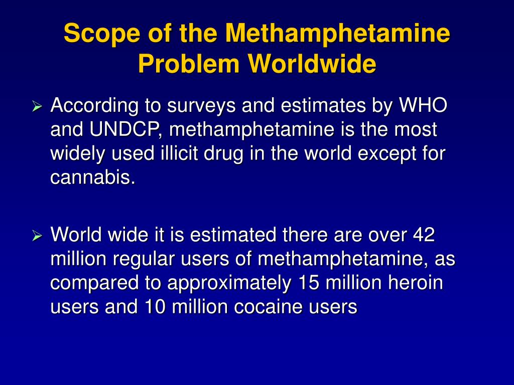 According to surveys and estimates by WHO and UNDCP, methamphetamine is the most widely used illicit drug in the world except for cannabis.