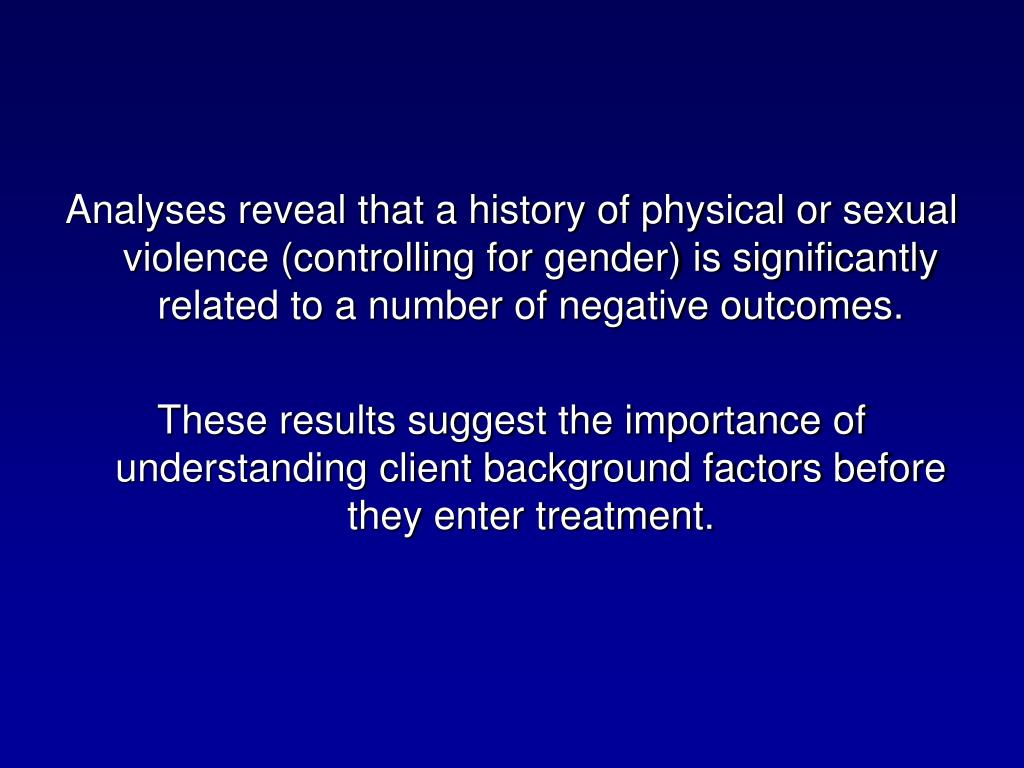 Analyses reveal that a history of physical or sexual violence (controlling for gender) is significantly related to a number of negative outcomes.