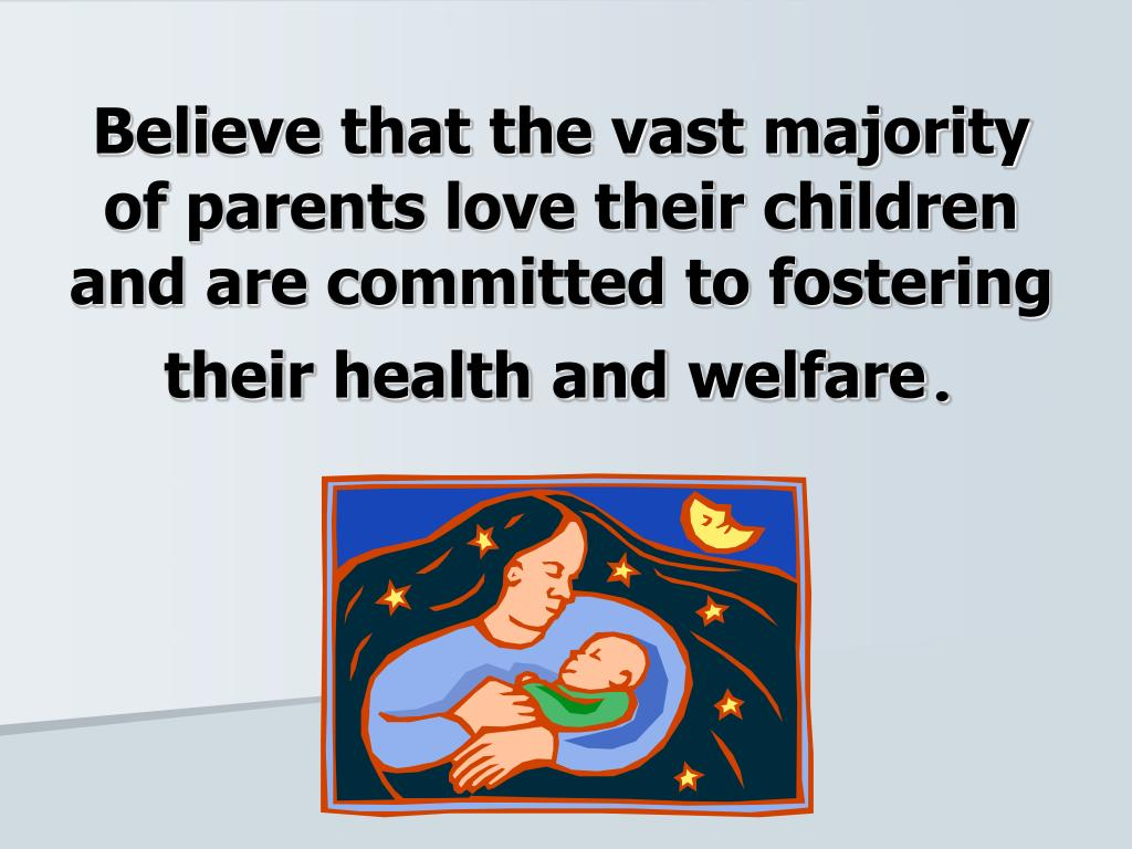 Believe that the vast majority of parents love their children and are committed to fostering their health and welfare