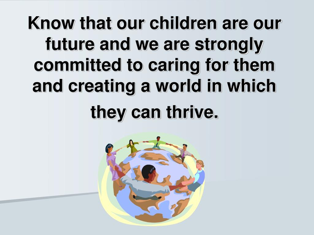 Know that our children are our future and we are strongly committed to caring for them and creating a world in which they can thrive.