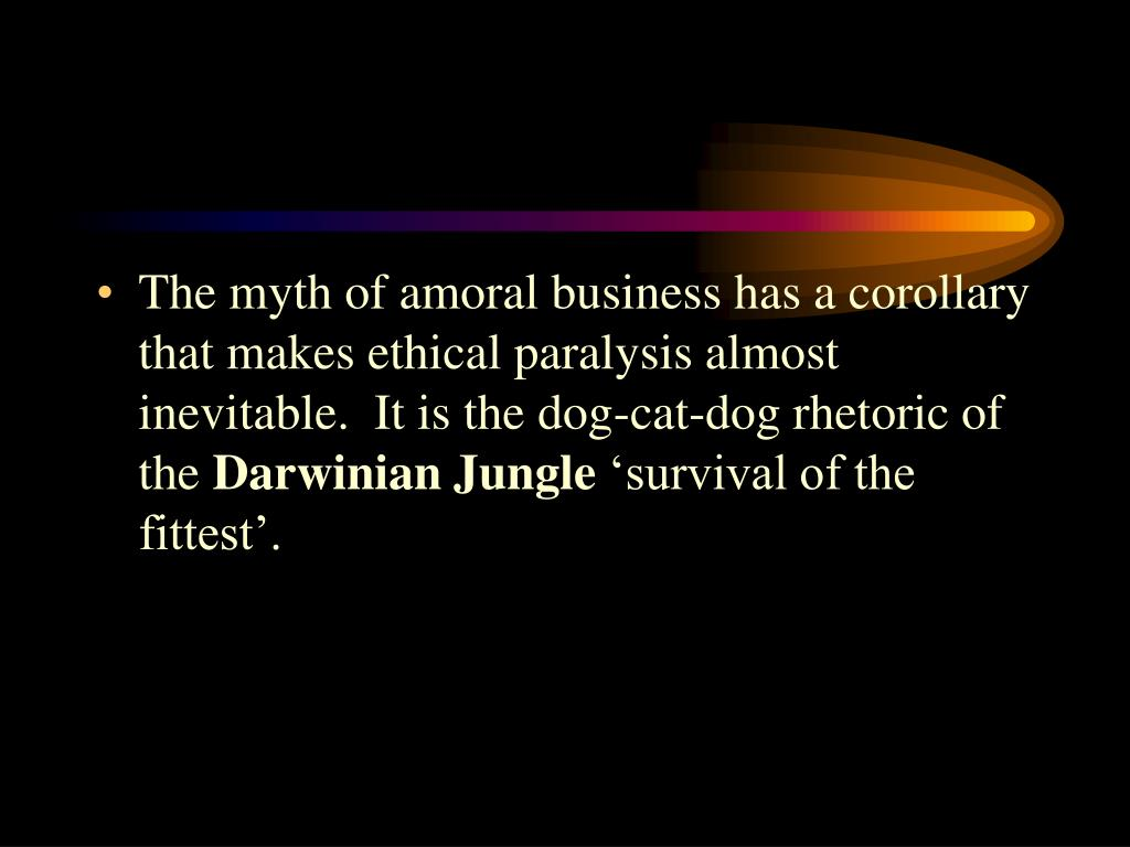 The myth of amoral business has a corollary that makes ethical paralysis almost inevitable.  It is the dog-cat-dog rhetoric of the