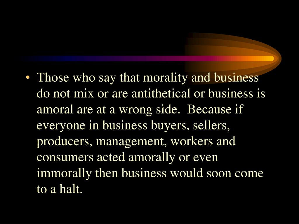 Those who say that morality and business do not mix or are antithetical or business is amoral are at a wrong side.  Because if everyone in business buyers, sellers, producers, management, workers and consumers acted amorally or even immorally then business would soon come to a halt.