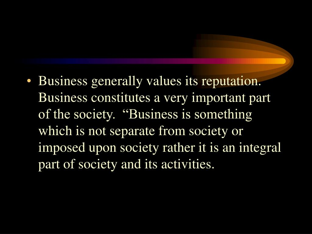 """Business generally values its reputation.  Business constitutes a very important part of the society.  """"Business is something which is not separate from society or imposed upon society rather it is an integral part of society and its activities."""