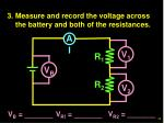 3 measure and record the voltage across the battery and both of the resistances