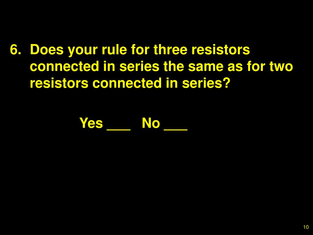 6.Does your rule for three resistors connected in series the same as for two resistors connected in series?