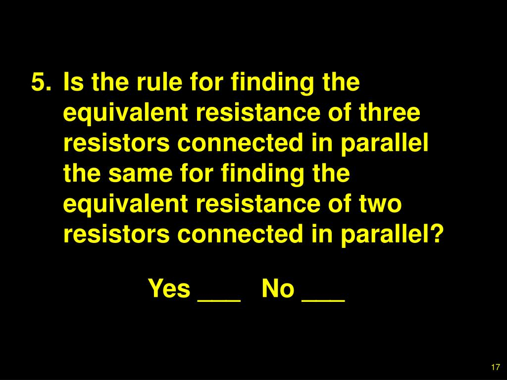 5.Is the rule for finding the equivalent resistance of three resistors connected in parallel the same for finding the equivalent resistance of two resistors connected in parallel?