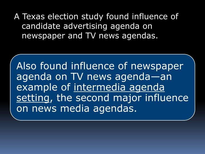 A Texas election study found influence of candidate advertising agenda on newspaper and TV news agendas.