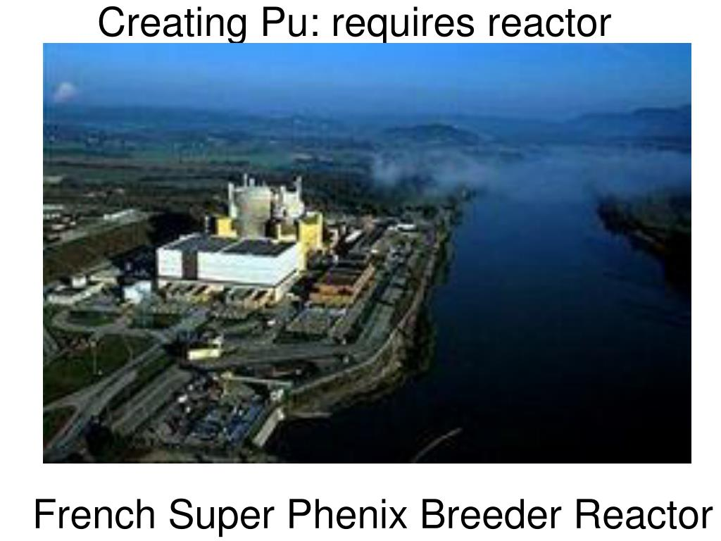 Creating Pu: requires reactor