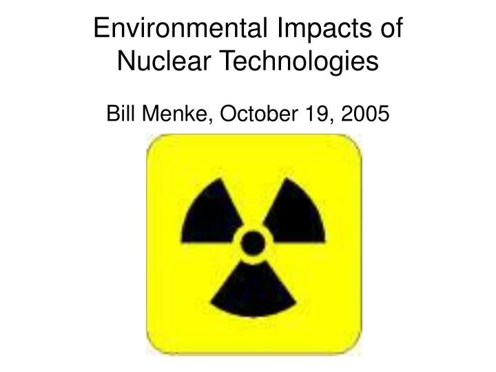 Environmental impacts of nuclear technologies bill menke october 19 2005