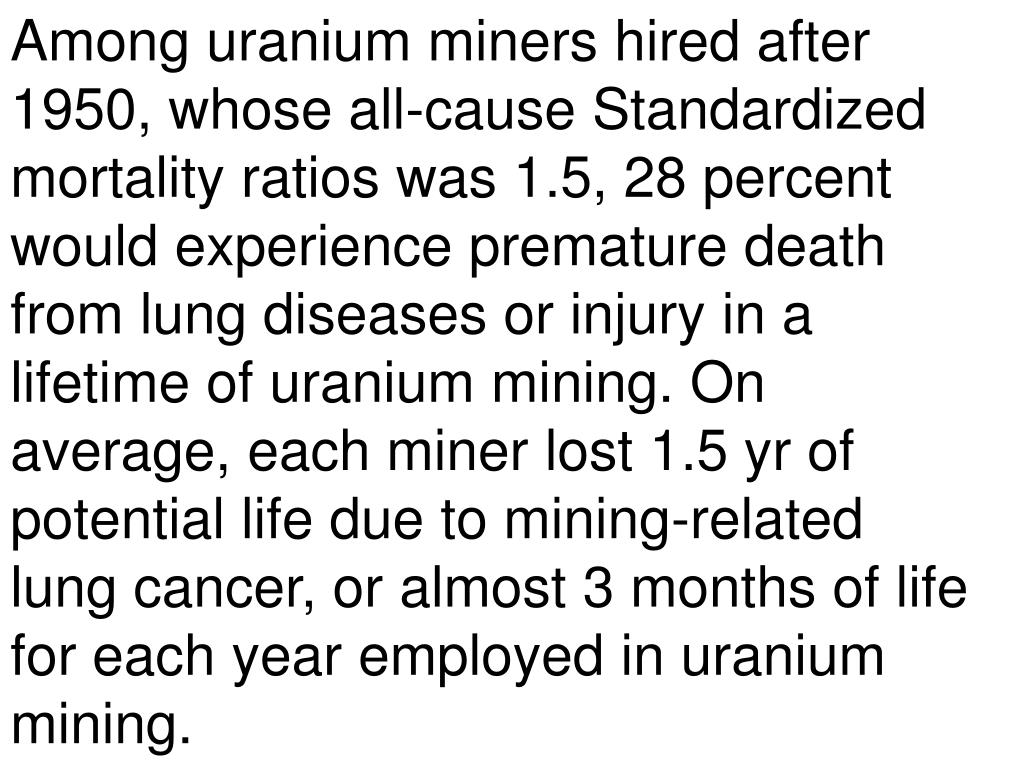 Among uranium miners hired after 1950, whose all-cause Standardized mortality ratios was 1.5, 28 percent would experience premature death from lung diseases or injury in a lifetime of uranium mining. On average, each miner lost 1.5 yr of potential life due to mining-related lung cancer, or almost 3 months of life for each year employed in uranium mining.
