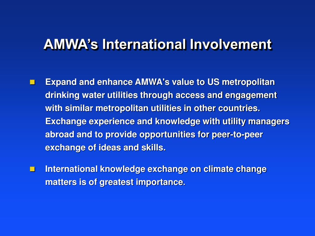 Expand and enhance AMWA's value to US metropolitan drinking water utilities through access and engagement with similar metropolitan utilities in other countries. Exchange experience and knowledge with utility managers abroad and to provide opportunities for peer-to-peer exchange of ideas and skills.