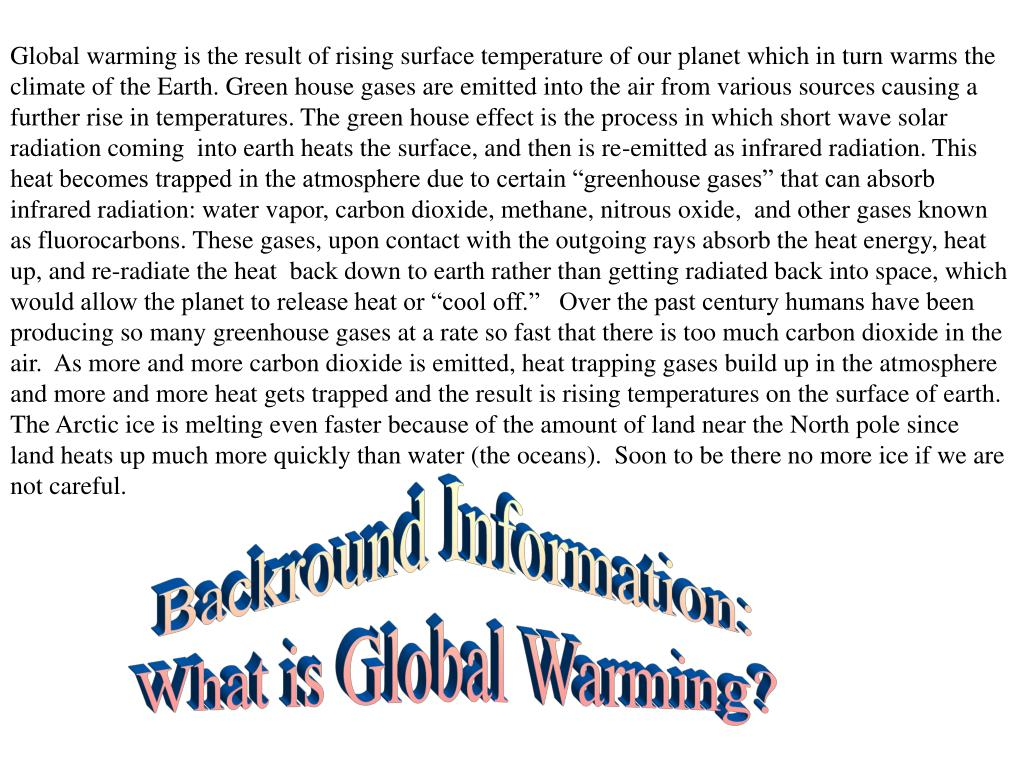 "Global warming is the result of rising surface temperature of our planet which in turn warms the climate of the Earth. Green house gases are emitted into the air from various sources causing a further rise in temperatures. The green house effect is the process in which short wave solar radiation coming  into earth heats the surface, and then is re-emitted as infrared radiation. This heat becomes trapped in the atmosphere due to certain ""greenhouse gases"" that can absorb infrared radiation: water vapor, carbon dioxide, methane, nitrous oxide,  and other gases known as fluorocarbons. These gases, upon contact with the outgoing rays absorb the heat energy, heat up, and re-radiate the heat  back down to earth rather than getting radiated back into space, which would allow the planet to release heat or ""cool off.""   Over the past century humans have been producing so many greenhouse gases at a rate so fast that there is too much carbon dioxide in the air.  As more and more carbon dioxide is emitted, heat trapping gases build up in the atmosphere and more and more heat gets trapped and the result is rising temperatures on the surface of earth. The Arctic ice is melting even faster because of the amount of land near the North pole since  land heats up much more quickly than water (the oceans).  Soon to be there no more ice if we are not careful."