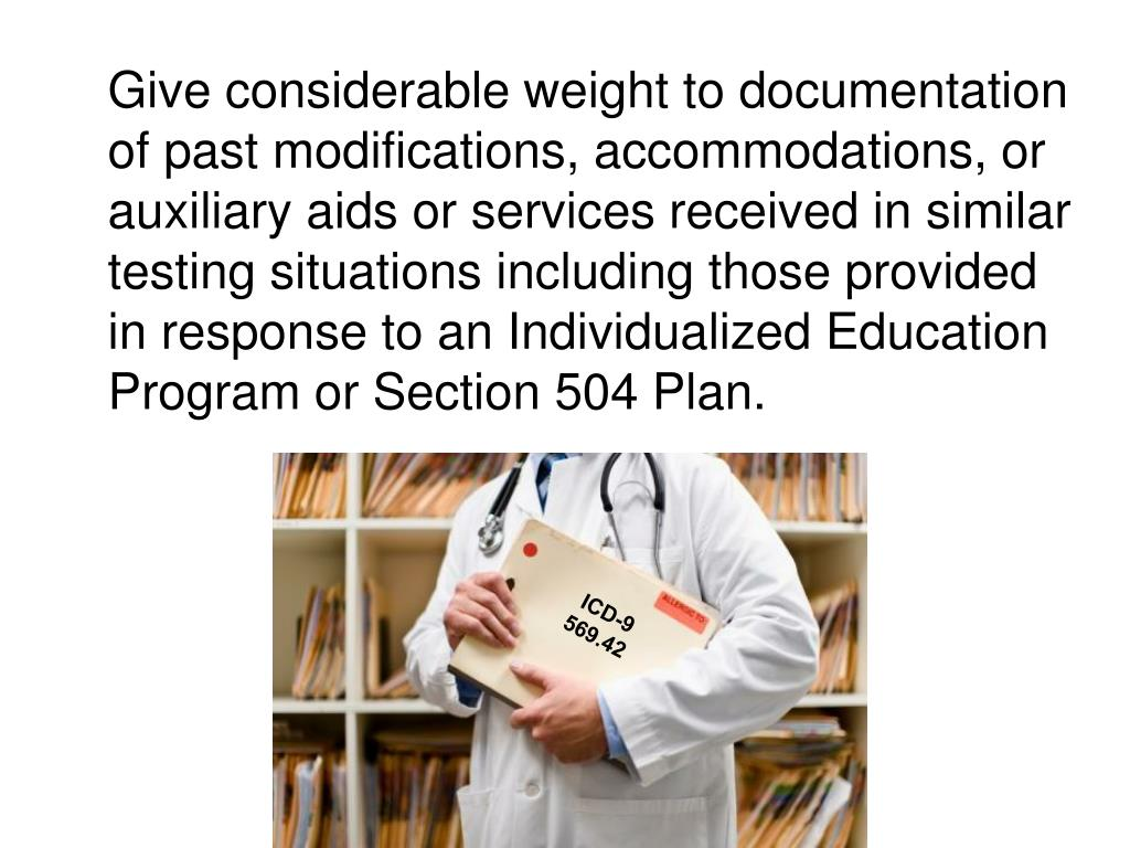 Give considerable weight to documentation of past modifications, accommodations, or auxiliary aids or services received in similar testing situations including those provided in response to an Individualized Education Program or Section 504 Plan.