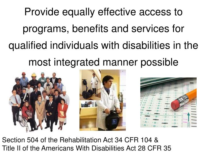 Provide equally effective access to programs, benefits and services for qualified individuals with d...