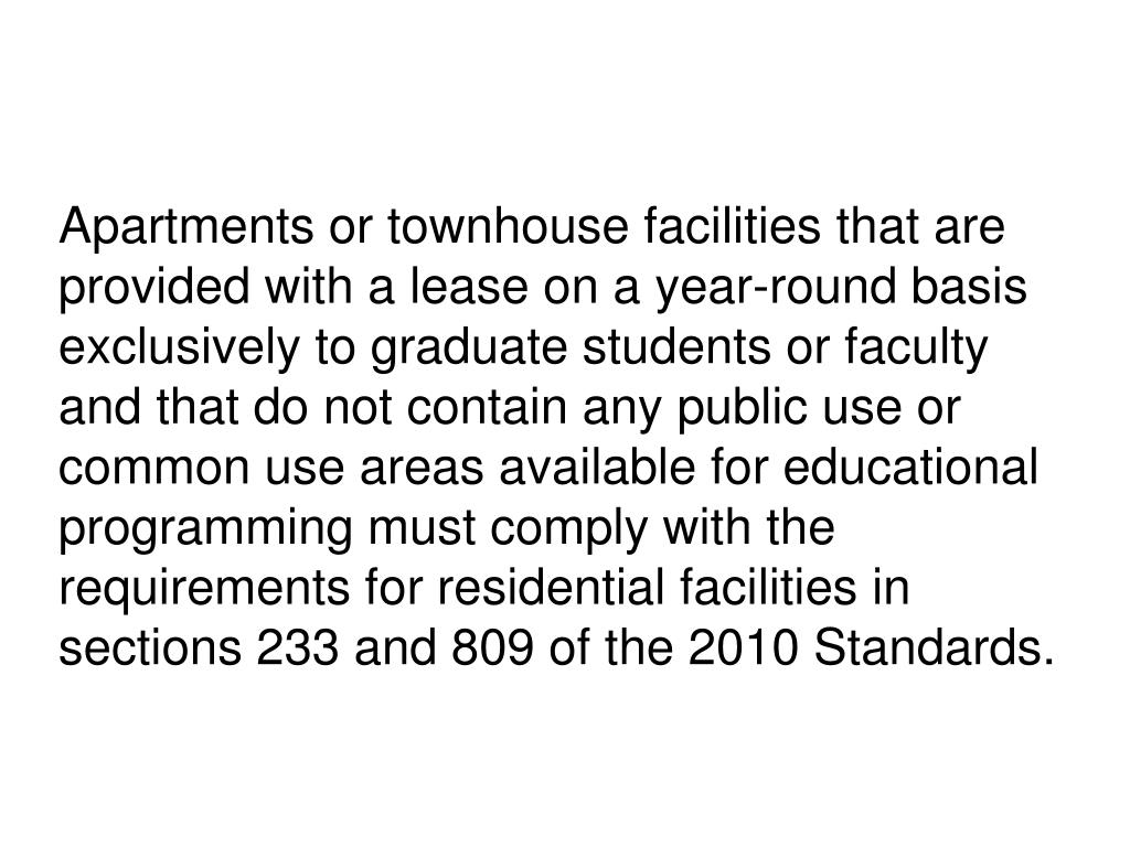 Apartments or townhouse facilities that are provided with a lease on a year-round basis exclusively to graduate students or faculty and that do not contain any public use or common use areas available for educational programming must comply with the requirements for residential facilities in sections 233 and 809 of the 2010 Standards.