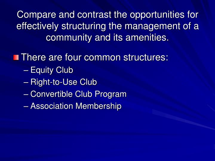 Compare and contrast the opportunities for effectively structuring the management of a community and its amenities.