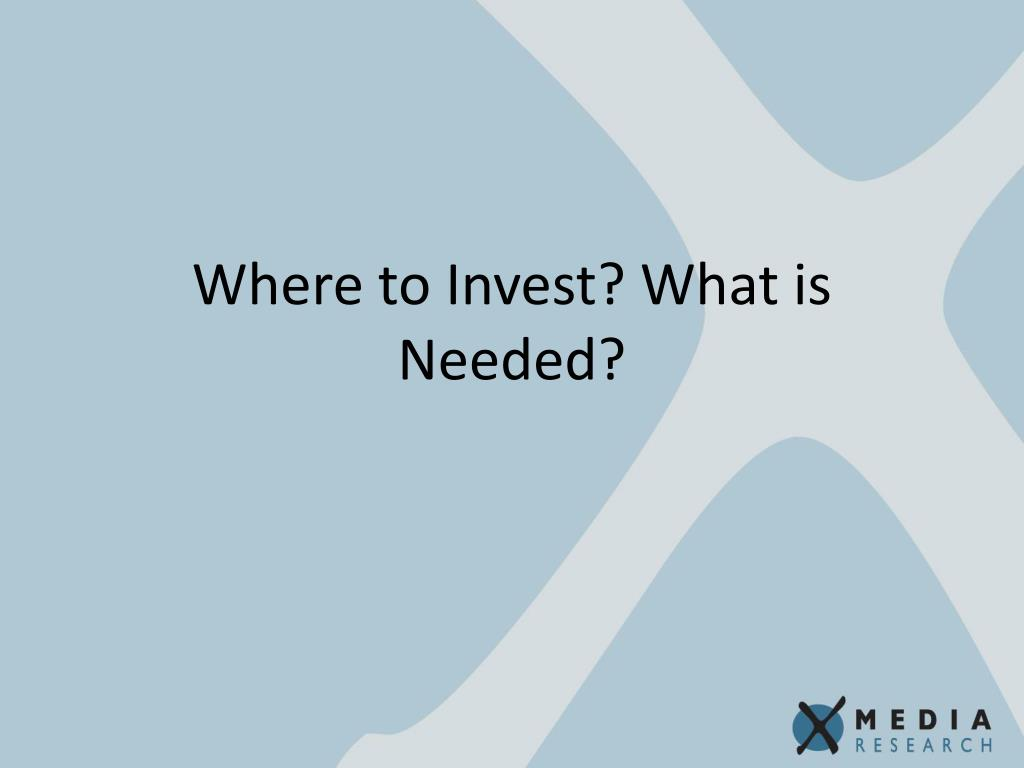 Where to Invest? What is Needed?
