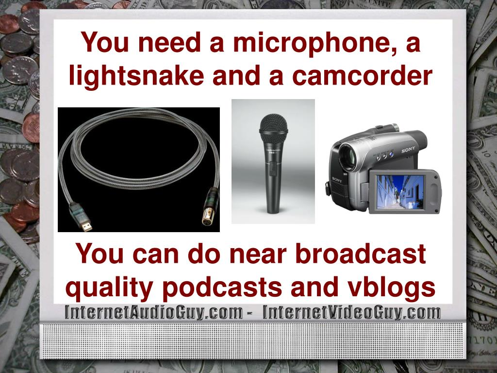You need a microphone, a lightsnake and a camcorder