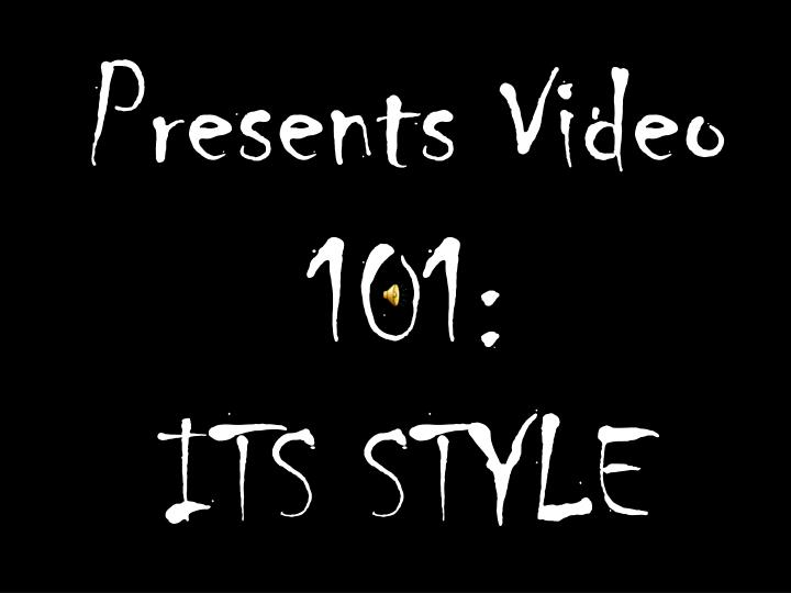Presents video 101 its style