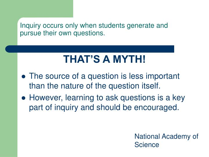 Inquiry occurs only when students generate and pursue their own questions.
