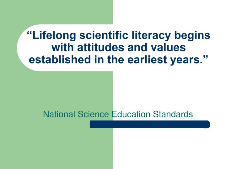 """""""Lifelong scientific literacy begins with attitudes and values established in the earliest years."""""""