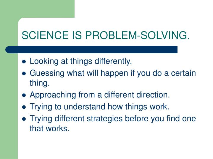 SCIENCE IS PROBLEM-SOLVING.