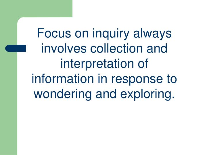 Focus on inquiry always involves collection and interpretation of information in response to wondering and exploring.