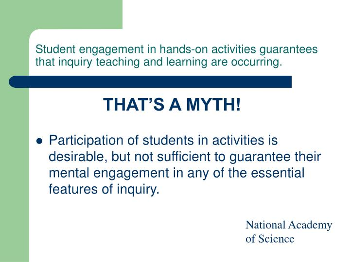Student engagement in hands-on activities guarantees that inquiry teaching and learning are occurring.
