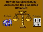 how do we successfully address the drug addicted offender