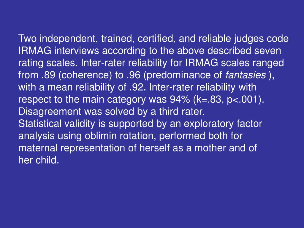 Two independent, trained, certified, and reliable judges code IRMAG interviews according to the above described seven rating scales. Inter-rater reliability for IRMAG scales ranged from .89 (coherence) to .96 (predominance of